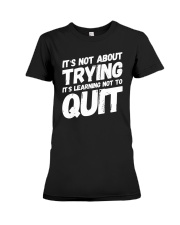 It's not about trying its learning not to quit Premium Fit Ladies Tee front