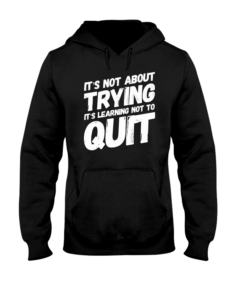 It's not about trying its learning not to quit Hooded Sweatshirt