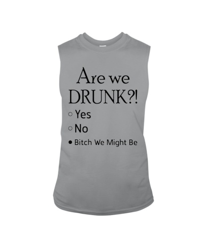 Are We Drunk Yes No Bitch We Might Be