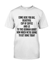 COME HERE YOU BIG BEAUTIFUL CUP OF COFFEE AND LIE Classic T-Shirt thumbnail