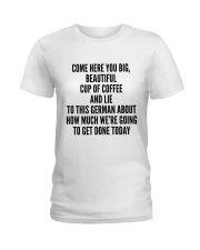 COME HERE YOU BIG BEAUTIFUL CUP OF COFFEE AND LIE Ladies T-Shirt thumbnail