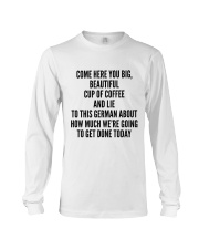 COME HERE YOU BIG BEAUTIFUL CUP OF COFFEE AND LIE Long Sleeve Tee thumbnail