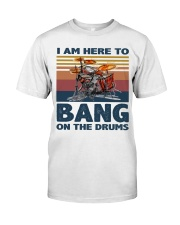 I am here to bang on the drums Classic T-Shirt front