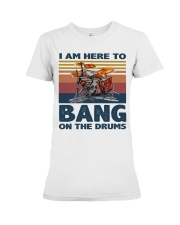 I am here to bang on the drums Premium Fit Ladies Tee thumbnail